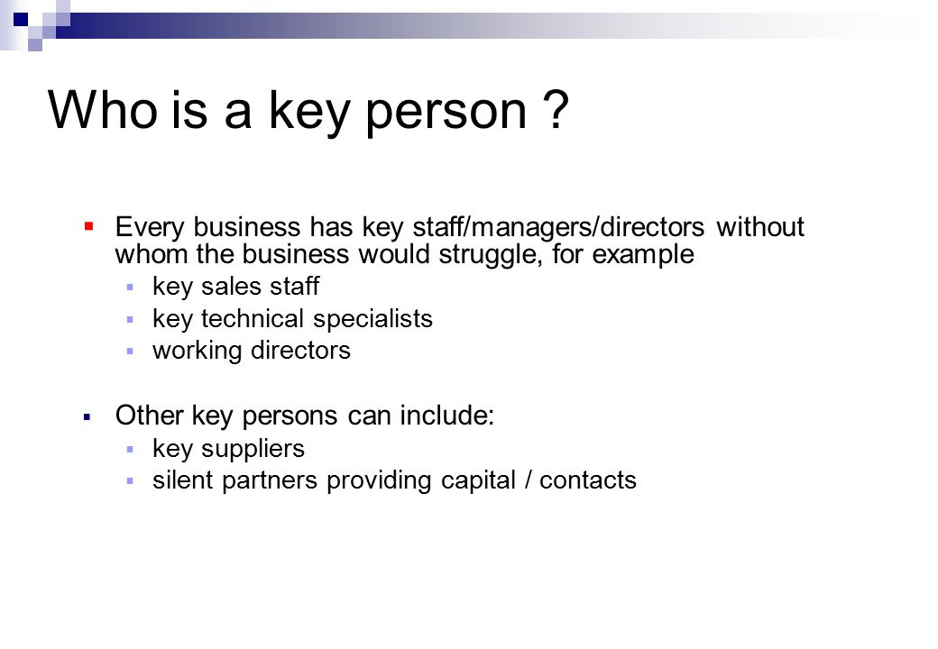  Every business has key staff/managers/directors without whom the business would struggle, for example  key sales staff  key technical specialists  working directors  Other key persons can include:  key suppliers  silent partners providing capital / contacts Who is a key person ?