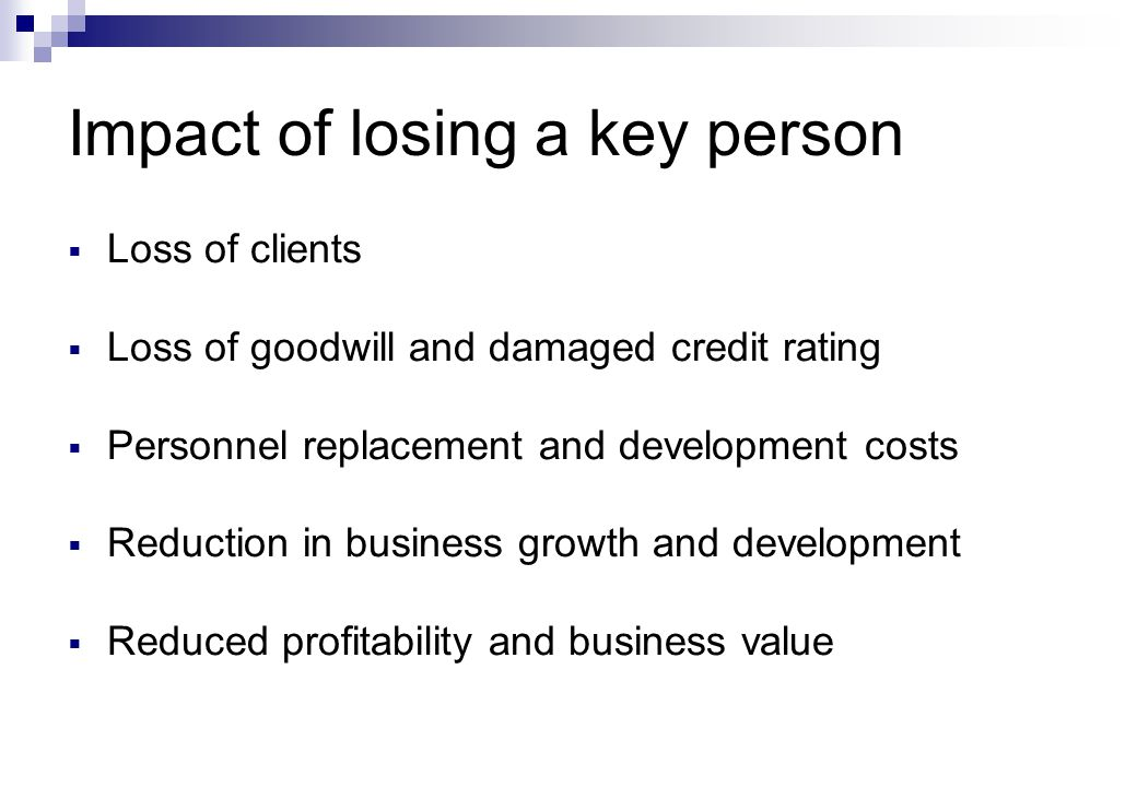 Impact of losing a key person  Loss of clients  Loss of goodwill and damaged credit rating  Personnel replacement and development costs  Reduction in business growth and development  Reduced profitability and business value