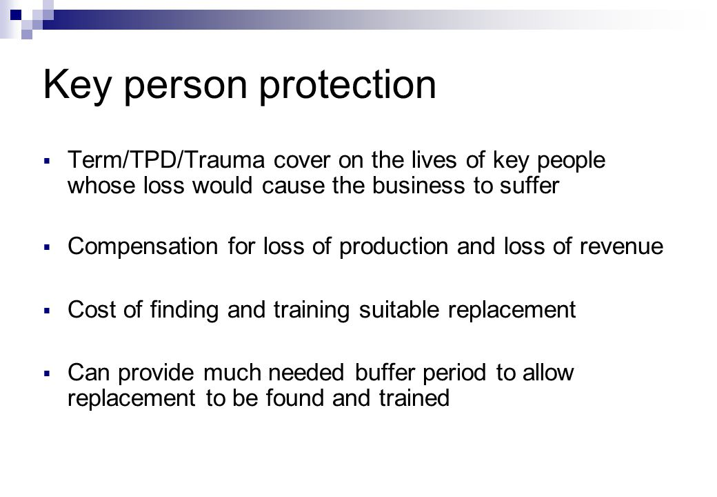 Key person protection  Term/TPD/Trauma cover on the lives of key people whose loss would cause the business to suffer  Compensation for loss of production and loss of revenue  Cost of finding and training suitable replacement  Can provide much needed buffer period to allow replacement to be found and trained