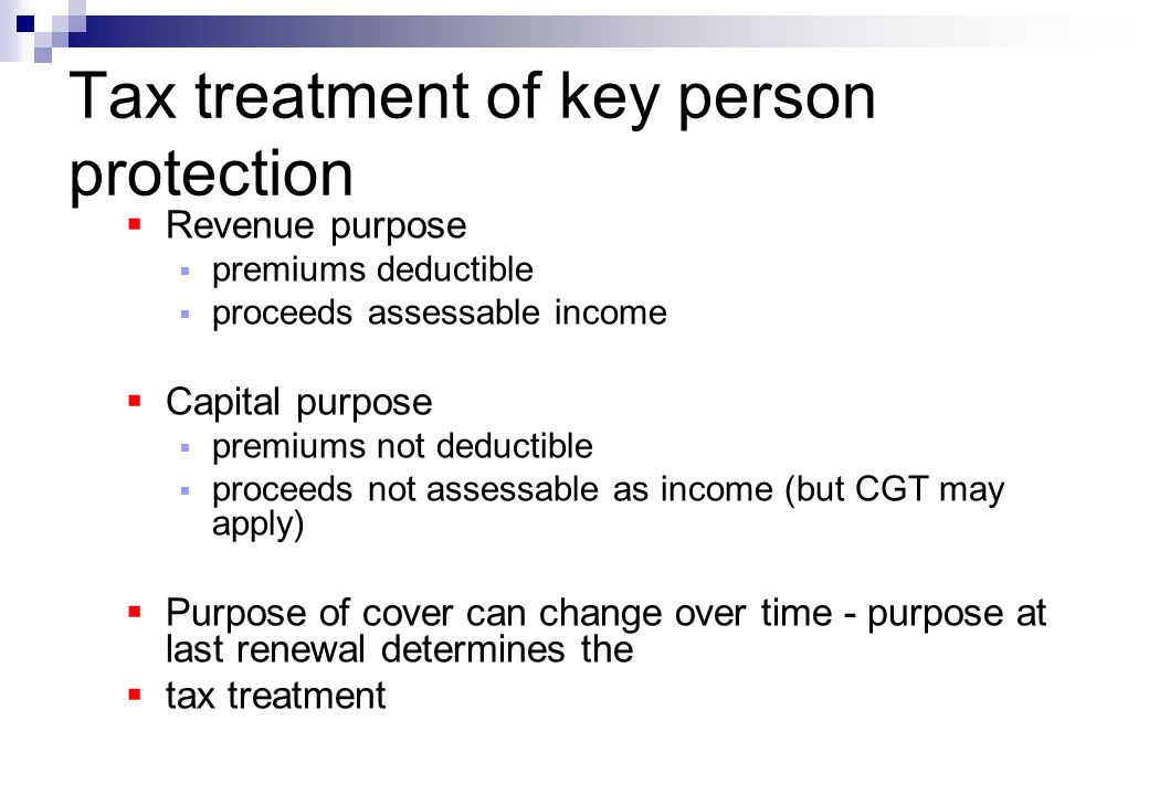 Tax treatment of key person protection  Revenue purpose  premiums deductible  proceeds assessable income  Capital purpose  premiums not deductible  proceeds not assessable as income (but CGT may apply)  Purpose of cover can change over time - purpose at last renewal determines the  tax treatment
