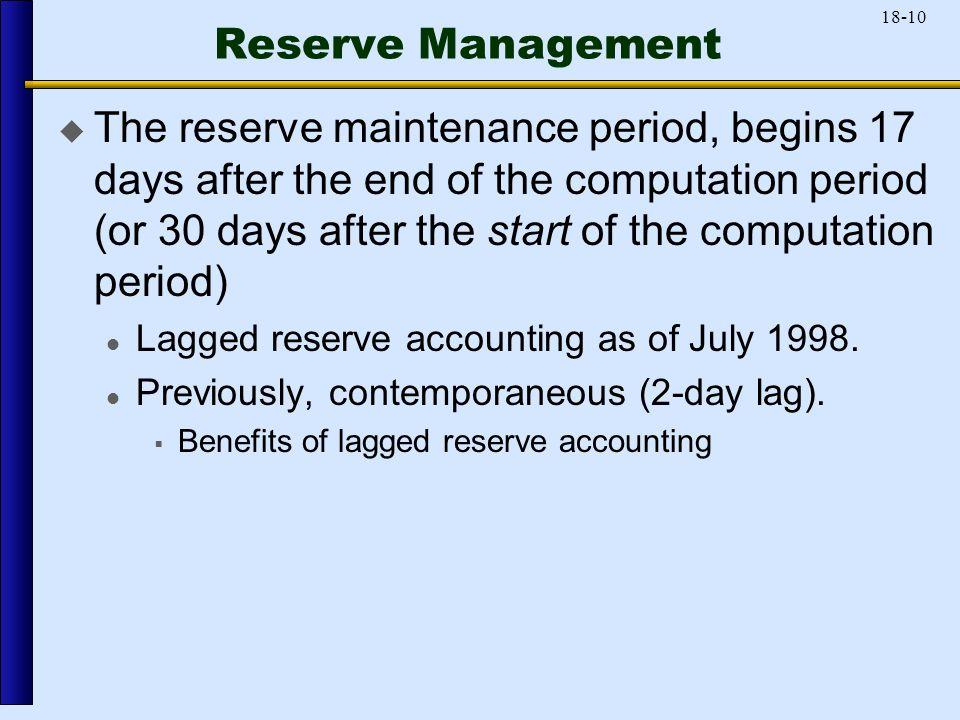 18-10 Reserve Management  The reserve maintenance period, begins 17 days after the end of the computation period (or 30 days after the start of the computation period) Lagged reserve accounting as of July 1998.