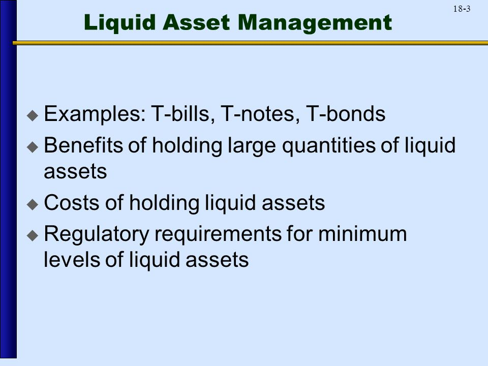 18-3 Liquid Asset Management  Examples: T-bills, T-notes, T-bonds  Benefits of holding large quantities of liquid assets  Costs of holding liquid assets  Regulatory requirements for minimum levels of liquid assets