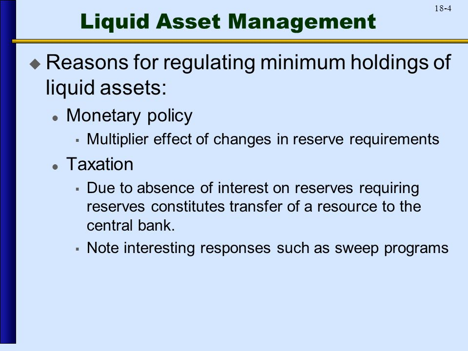 18-4 Liquid Asset Management  Reasons for regulating minimum holdings of liquid assets: Monetary policy  Multiplier effect of changes in reserve requirements Taxation  Due to absence of interest on reserves requiring reserves constitutes transfer of a resource to the central bank.
