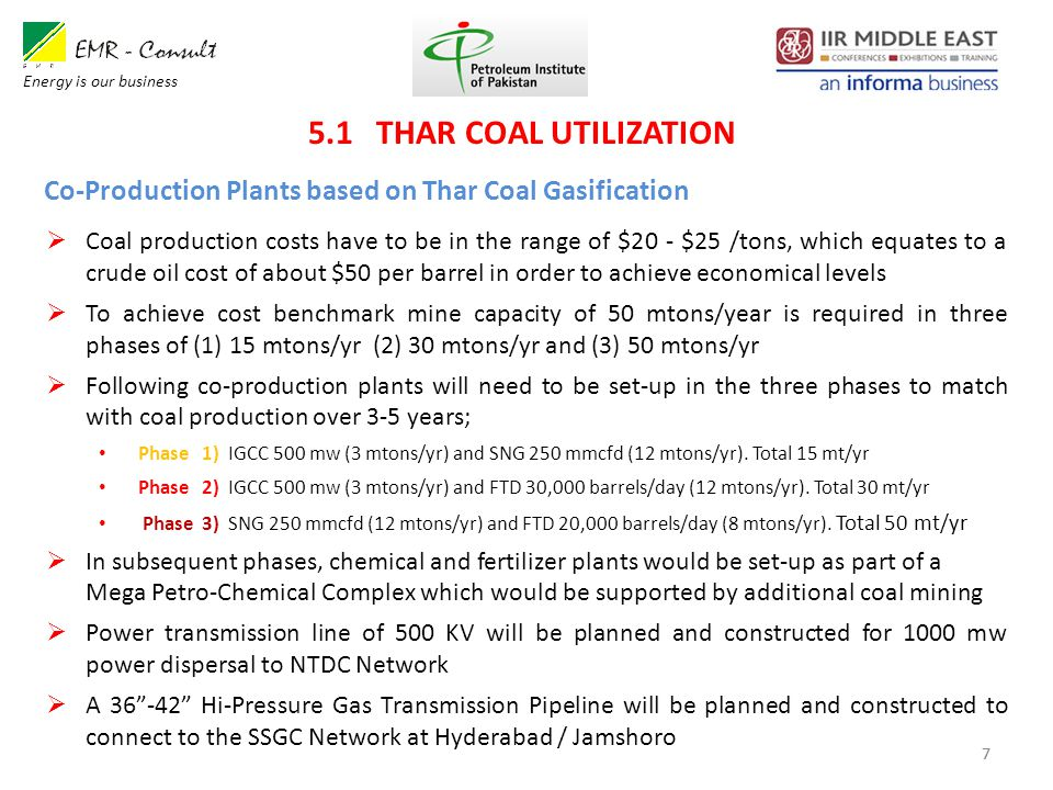7 Co-Production Plants based on Thar Coal Gasification  Coal production costs have to be in the range of $20 - $25 /tons, which equates to a crude oil cost of about $50 per barrel in order to achieve economical levels  To achieve cost benchmark mine capacity of 50 mtons/year is required in three phases of (1) 15 mtons/yr (2) 30 mtons/yr and (3) 50 mtons/yr  Following co-production plants will need to be set-up in the three phases to match with coal production over 3-5 years; Phase 1) IGCC 500 mw (3 mtons/yr) and SNG 250 mmcfd (12 mtons/yr).