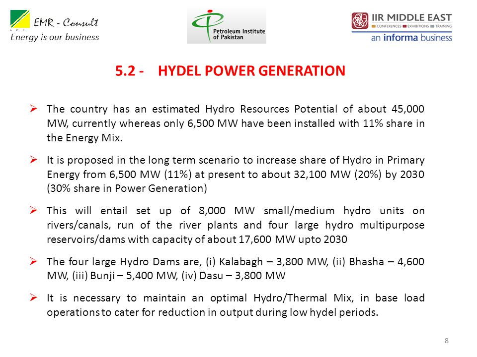 8 5.2 - HYDEL POWER GENERATION 8  The country has an estimated Hydro Resources Potential of about 45,000 MW, currently whereas only 6,500 MW have been installed with 11% share in the Energy Mix.