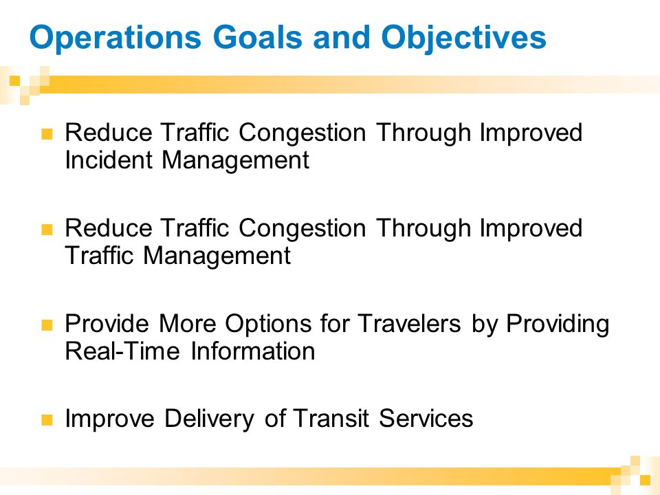 Operations Goals and Objectives Reduce Traffic Congestion Through Improved Incident Management Reduce Traffic Congestion Through Improved Traffic Management Provide More Options for Travelers by Providing Real-Time Information Improve Delivery of Transit Services