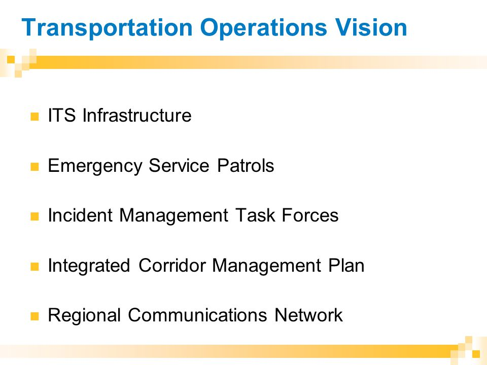 Transportation Operations Vision ITS Infrastructure Emergency Service Patrols Incident Management Task Forces Integrated Corridor Management Plan Regional Communications Network