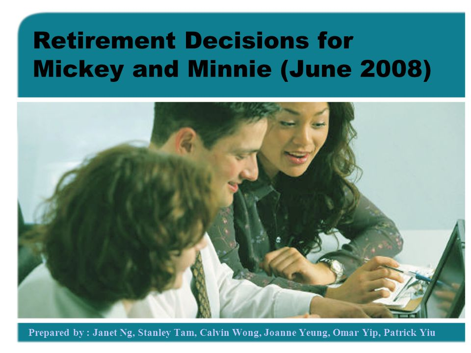 Retirement Decisions for Mickey and Minnie (June 2008) Prepared by : Janet Ng, Stanley Tam, Calvin Wong, Joanne Yeung, Omar Yip, Patrick Yiu