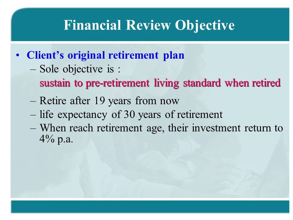 Financial Review Objective Client's original retirement plan –Sole objective is : sustain to pre-retirement living standard when retired –Retire after