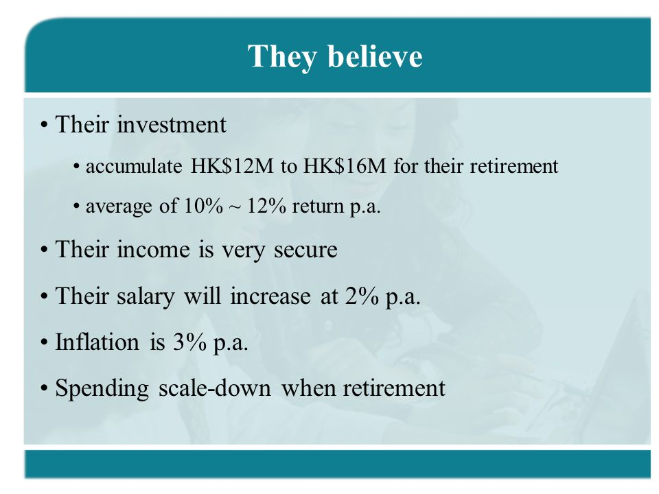 They believe Their investment accumulate HK$12M to HK$16M for their retirement average of 10% ~ 12% return p.a.