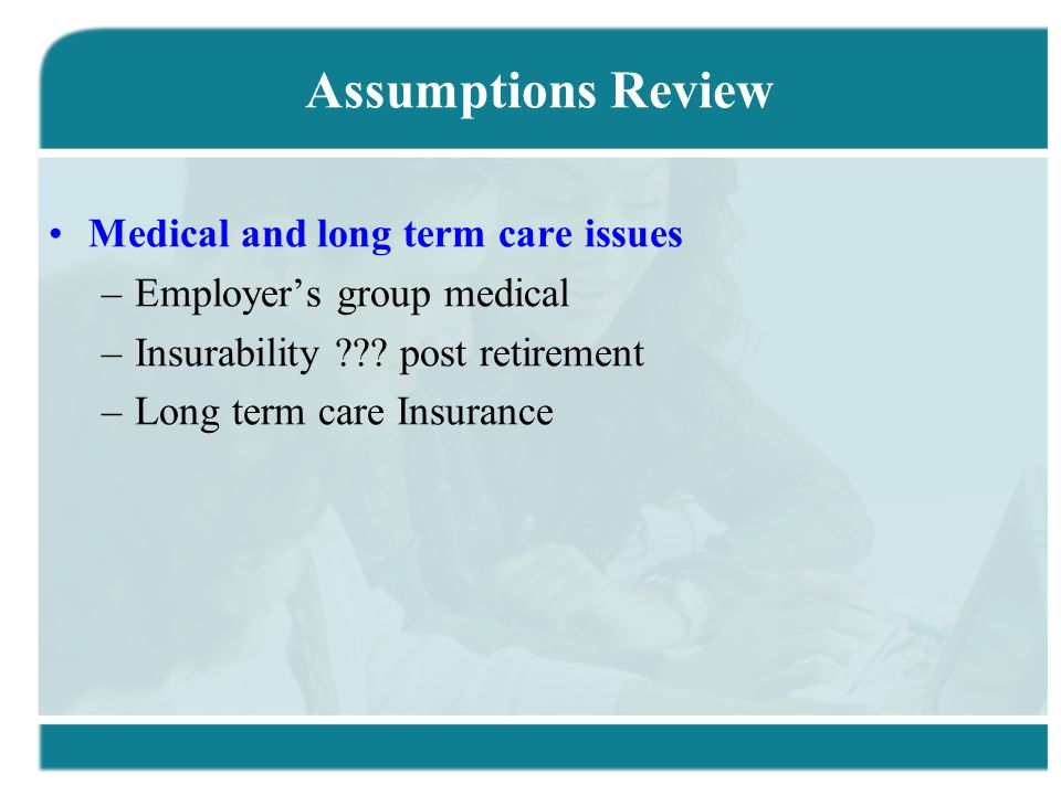 Assumptions Review Medical and long term care issues –Employer's group medical –Insurability ??.
