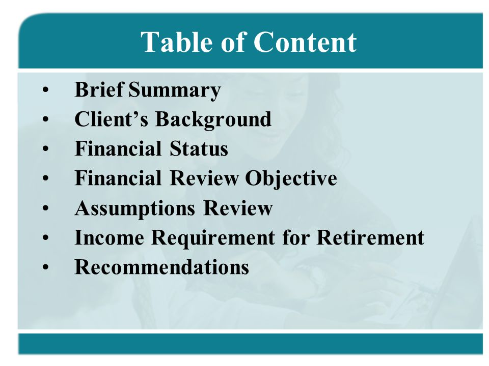 Table of Content Brief Summary Client's Background Financial Status Financial Review Objective Assumptions Review Income Requirement for Retirement Recommendations