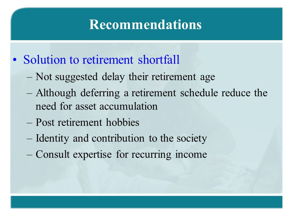Recommendations Solution to retirement shortfall –Not suggested delay their retirement age –Although deferring a retirement schedule reduce the need for asset accumulation –Post retirement hobbies –Identity and contribution to the society –Consult expertise for recurring income