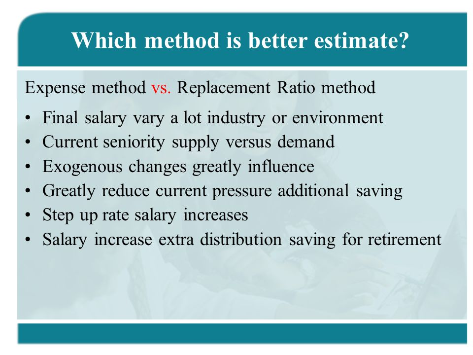 Which method is better estimate? Expense method vs. Replacement Ratio method Final salary vary a lot industry or environment Current seniority supply