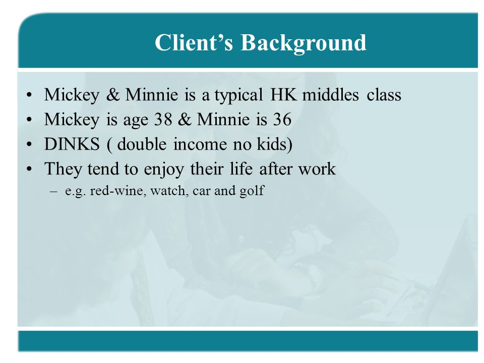 Mickey & Minnie is a typical HK middles class Mickey is age 38 & Minnie is 36 DINKS ( double income no kids) They tend to enjoy their life after work