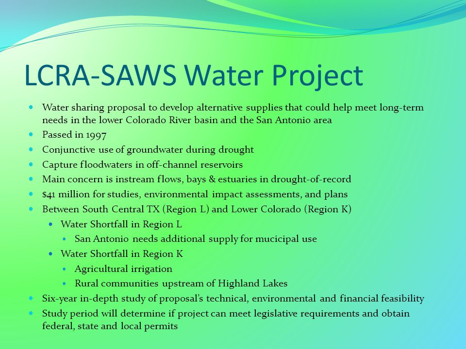 LCRA-SAWS Water Project Water sharing proposal to develop alternative supplies that could help meet long-term needs in the lower Colorado River basin and the San Antonio area Passed in 1997 Conjunctive use of groundwater during drought Capture floodwaters in off-channel reservoirs Main concern is instream flows, bays & estuaries in drought-of-record $41 million for studies, environmental impact assessments, and plans Between South Central TX (Region L) and Lower Colorado (Region K) Water Shortfall in Region L San Antonio needs additional supply for mucicipal use Water Shortfall in Region K Agricultural irrigation Rural communities upstream of Highland Lakes Six-year in-depth study of proposal's technical, environmental and financial feasibility Study period will determine if project can meet legislative requirements and obtain federal, state and local permits