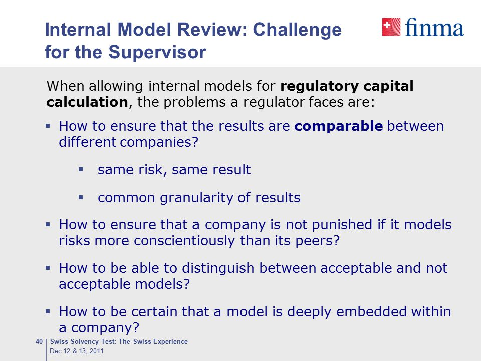 Internal Model Review: Challenge for the Supervisor  How to ensure that the results are comparable between different companies?  same risk, same res
