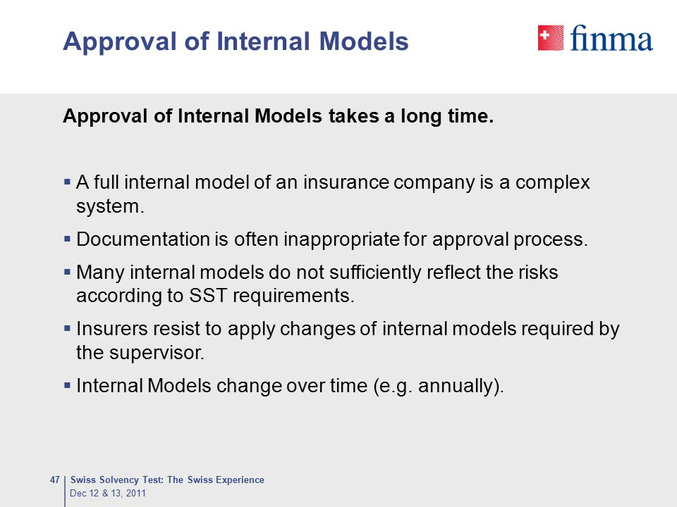 Approval of Internal Models Swiss Solvency Test: The Swiss Experience47 Approval of Internal Models takes a long time.  A full internal model of an i