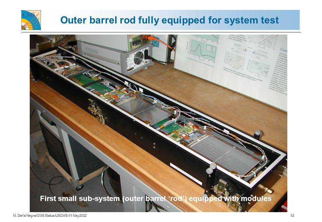 M. Della Negra/CMS Status/USCMS-11 May200212 Outer barrel rod fully equipped for system test First small sub-system (outer barrel 'rod') equipped with