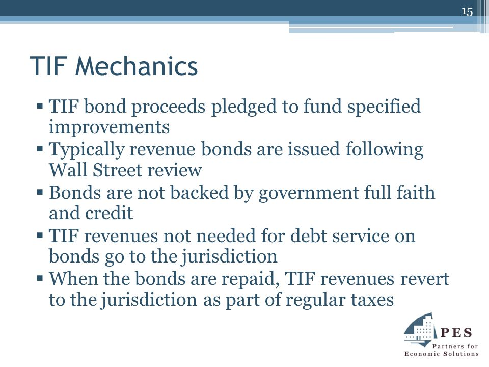 TIF Mechanics  TIF bond proceeds pledged to fund specified improvements  Typically revenue bonds are issued following Wall Street review  Bonds are not backed by government full faith and credit  TIF revenues not needed for debt service on bonds go to the jurisdiction  When the bonds are repaid, TIF revenues revert to the jurisdiction as part of regular taxes 15