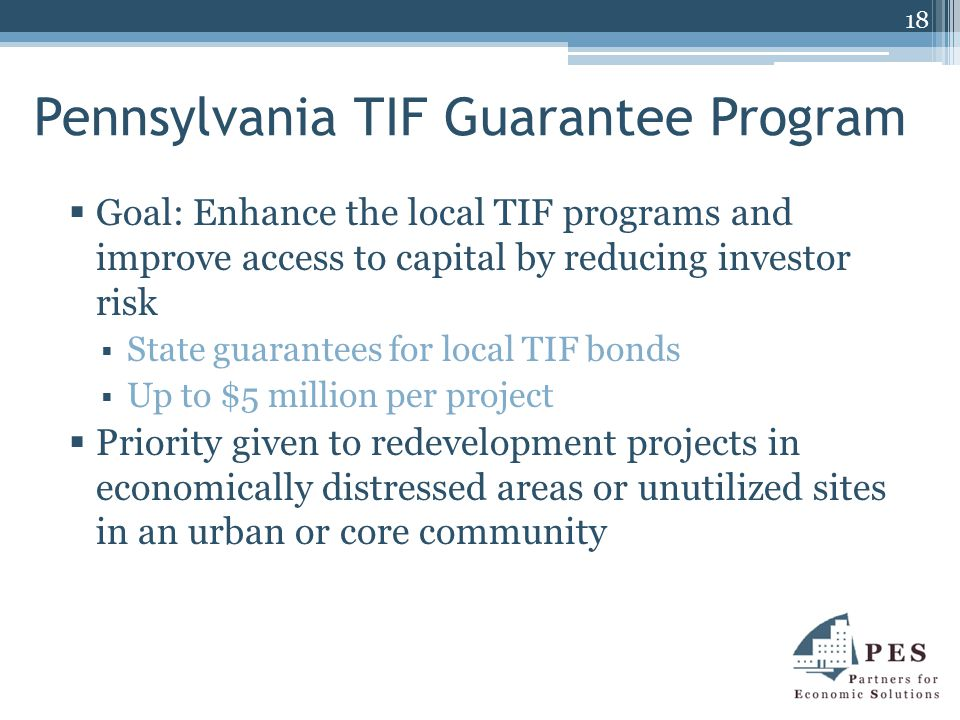 Pennsylvania TIF Guarantee Program  Goal: Enhance the local TIF programs and improve access to capital by reducing investor risk  State guarantees for local TIF bonds  Up to $5 million per project  Priority given to redevelopment projects in economically distressed areas or unutilized sites in an urban or core community 18