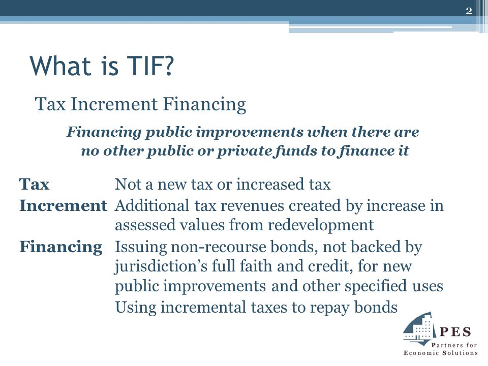 What is TIF? Tax Increment Financing Financing public improvements when there are no other public or private funds to finance it Tax Not a new tax or