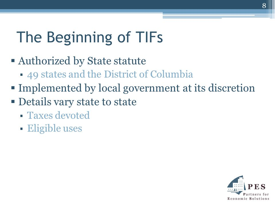 The Beginning of TIFs  Authorized by State statute  49 states and the District of Columbia  Implemented by local government at its discretion  Details vary state to state  Taxes devoted  Eligible uses 8