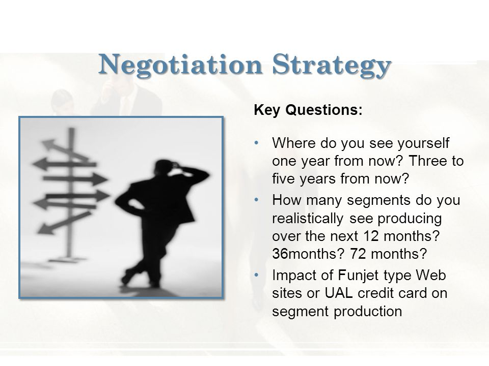 Negotiation Strategy Key Questions: Where do you see yourself one year from now? Three to five years from now? How many segments do you realistically
