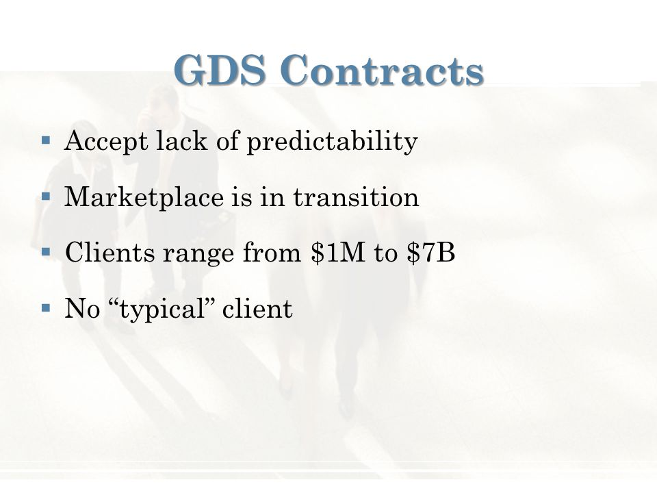 "GDS Contracts  Accept lack of predictability  Marketplace is in transition  Clients range from $1M to $7B  No ""typical"" client"