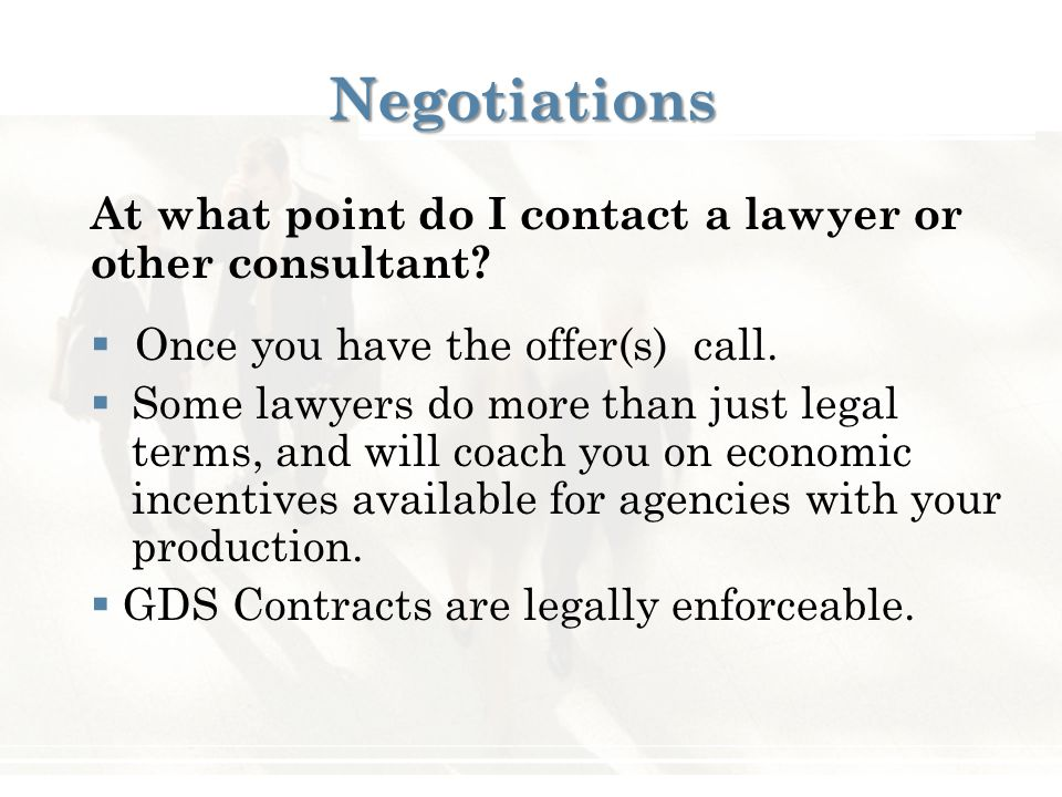 Negotiations At what point do I contact a lawyer or other consultant?  Once you have the offer(s) call.  Some lawyers do more than just legal terms,