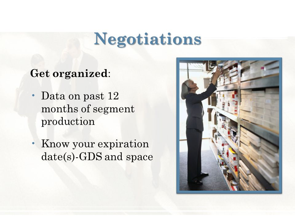 Negotiations Get organized : Data on past 12 months of segment production Know your expiration date(s)-GDS and space
