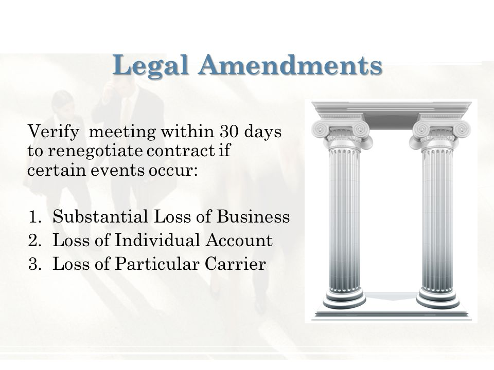 Legal Amendments Verify meeting within 30 days to renegotiate contract if certain events occur: 1. Substantial Loss of Business 2. Loss of Individual