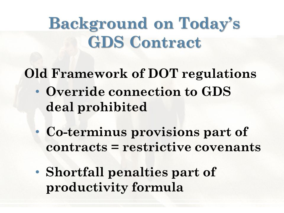 Background on Today's GDS Contract Old Framework of DOT regulations Override connection to GDS deal prohibited Co-terminus provisions part of contracts = restrictive covenants Shortfall penalties part of productivity formula