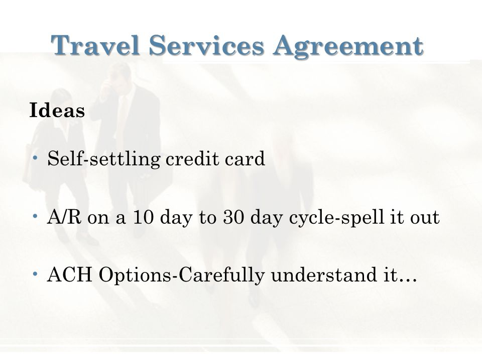 Travel Services Agreement Ideas Self-settling credit card A/R on a 10 day to 30 day cycle-spell it out ACH Options-Carefully understand it…