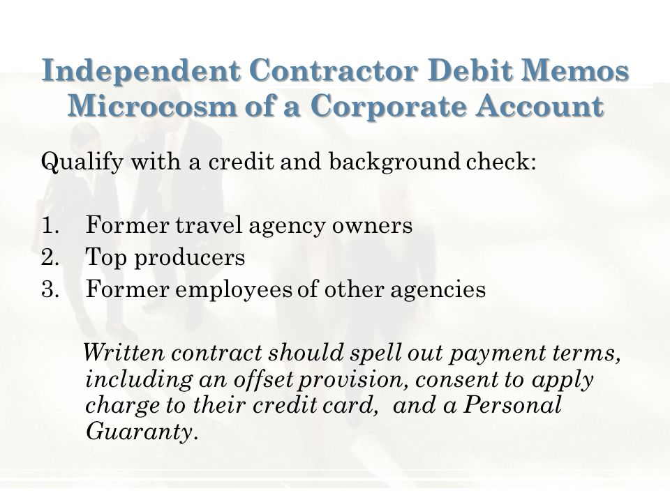 Independent Contractor Debit Memos Microcosm of a Corporate Account Qualify with a credit and background check: 1.Former travel agency owners 2.Top producers 3.Former employees of other agencies Written contract should spell out payment terms, including an offset provision, consent to apply charge to their credit card, and a Personal Guaranty.