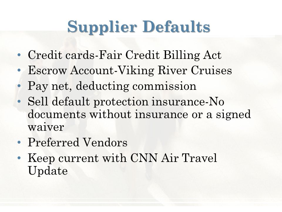 Credit cards-Fair Credit Billing Act Escrow Account-Viking River Cruises Pay net, deducting commission Sell default protection insurance-No documents without insurance or a signed waiver Preferred Vendors Keep current with CNN Air Travel Update