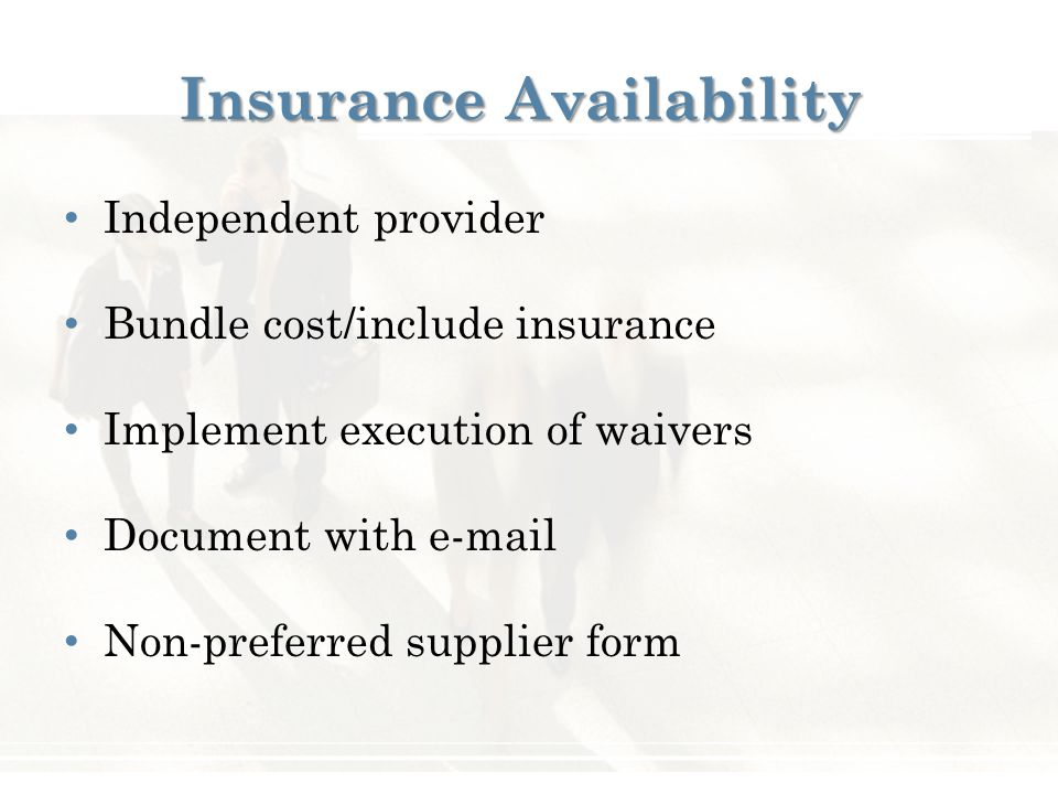 Insurance Availability Independent provider Bundle cost/include insurance Implement execution of waivers Document with e-mail Non-preferred supplier f