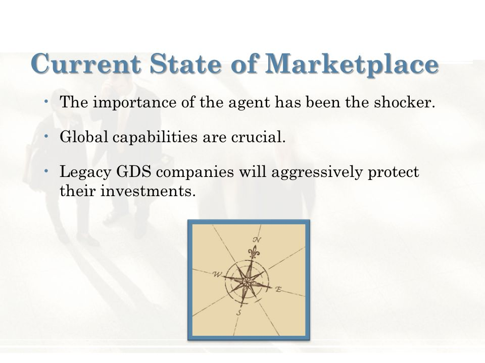 Current State of Marketplace The importance of the agent has been the shocker. Global capabilities are crucial. Legacy GDS companies will aggressively
