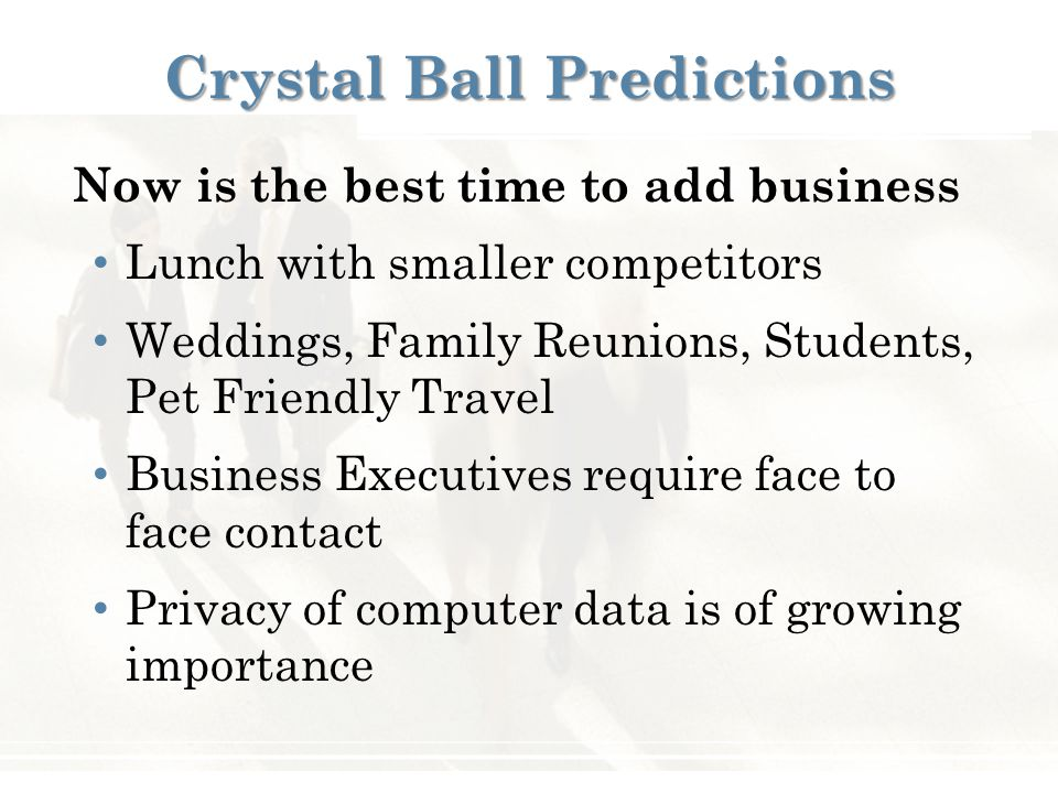 Now is the best time to add business Lunch with smaller competitors Weddings, Family Reunions, Students, Pet Friendly Travel Business Executives require face to face contact Privacy of computer data is of growing importance Crystal Ball Predictions