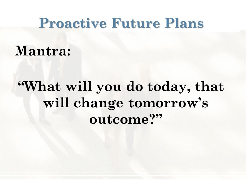 Proactive Future Plans Mantra: What will you do today, that will change tomorrow's outcome