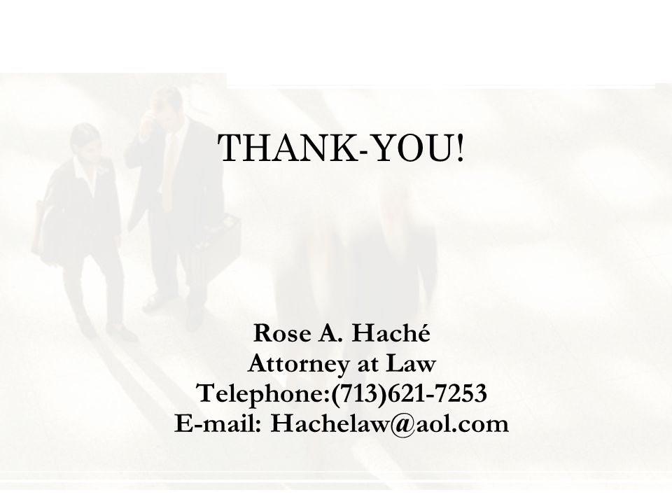 THANK-YOU! Rose A. Haché Attorney at Law Telephone:(713)621-7253 E-mail: Hachelaw@aol.com