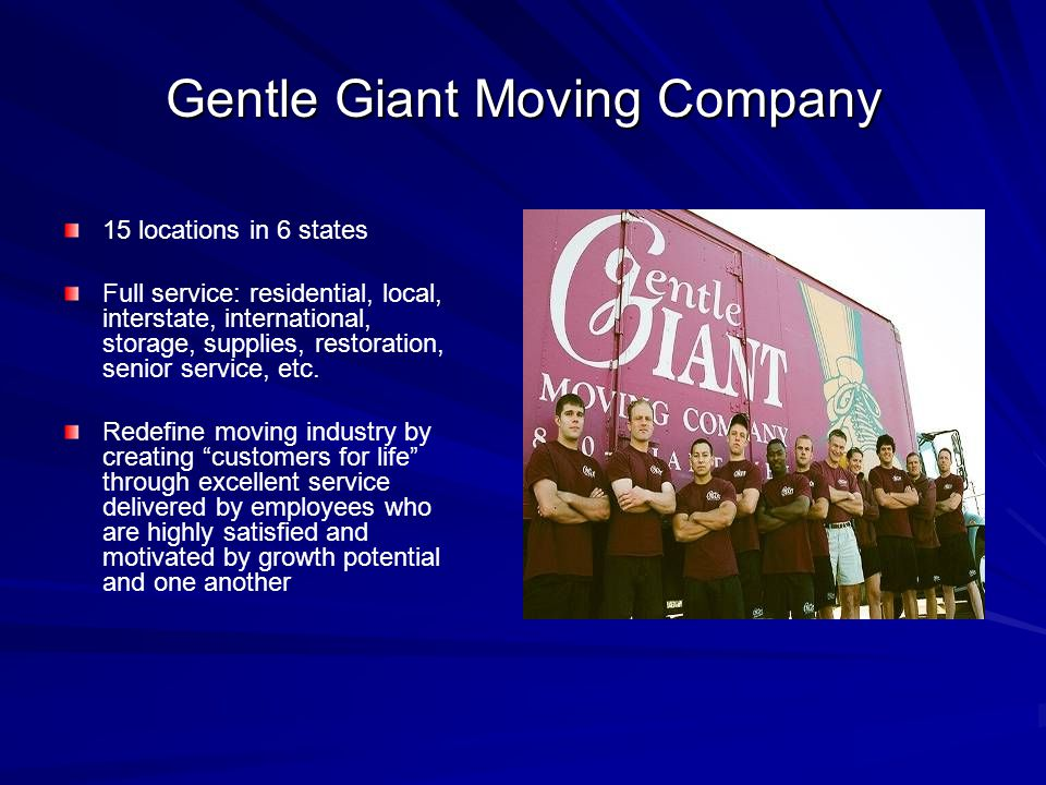 Gentle Giant Moving Company 15 locations in 6 states Full service: residential, local, interstate, international, storage, supplies, restoration, senior service, etc.