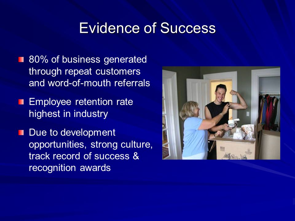 Evidence of Success 80% of business generated through repeat customers and word-of-mouth referrals Employee retention rate highest in industry Due to development opportunities, strong culture, track record of success & recognition awards