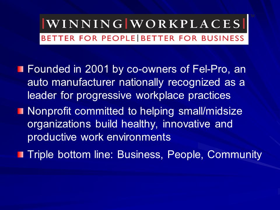 Founded in 2001 by co-owners of Fel-Pro, an auto manufacturer nationally recognized as a leader for progressive workplace practices Nonprofit committed to helping small/midsize organizations build healthy, innovative and productive work environments Triple bottom line: Business, People, Community