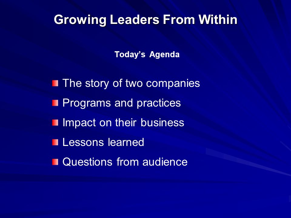 Growing Leaders From Within Today's Agenda The story of two companies Programs and practices Impact on their business Lessons learned Questions from audience