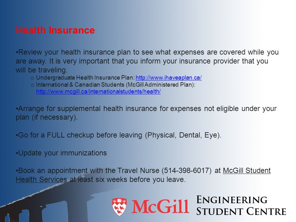 Health Insurance Review your health insurance plan to see what expenses are covered while you are away.