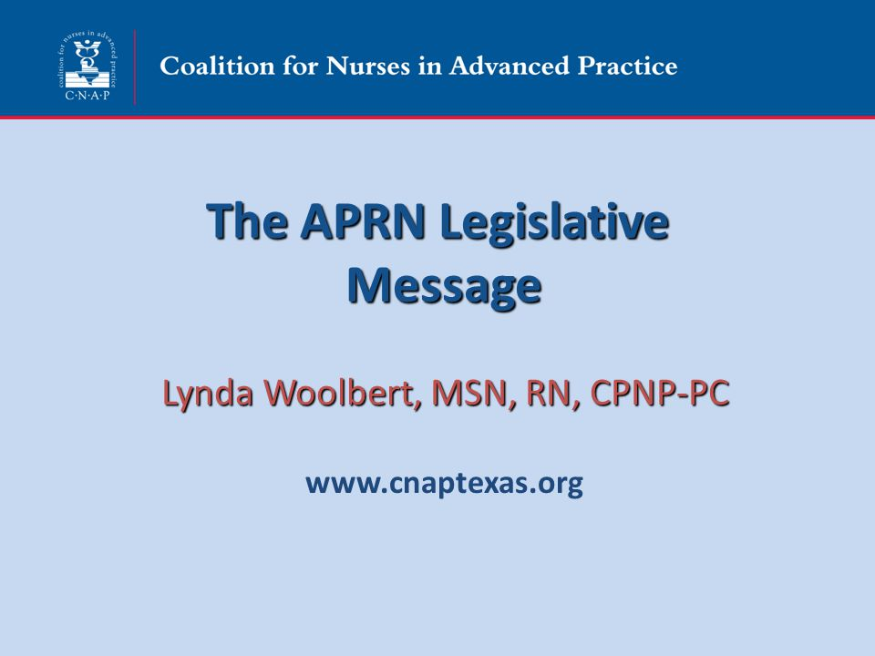 The APRN Legislative Message Lynda Woolbert, MSN, RN, CPNP-PC www.cnaptexas.org