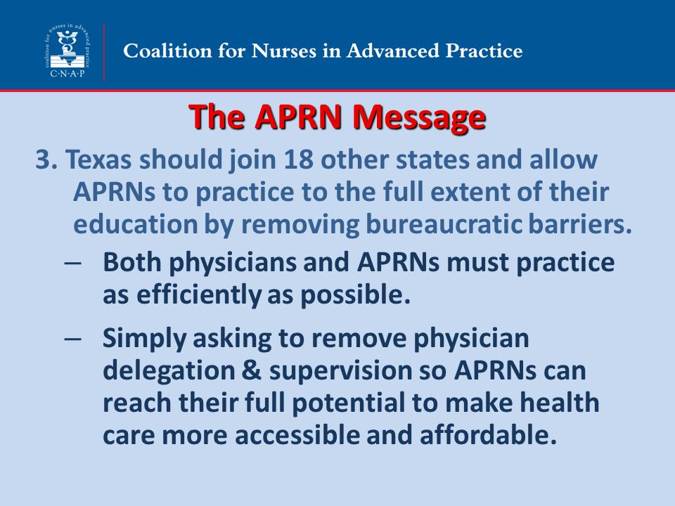 The APRN Message 3. Texas should join 18 other states and allow APRNs to practice to the full extent of their education by removing bureaucratic barri
