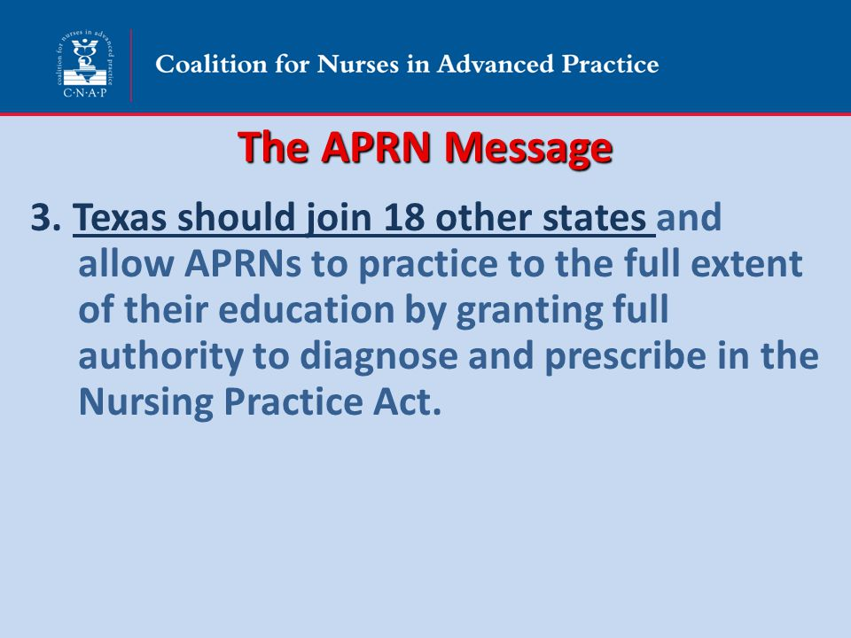 The APRN Message 3. Texas should join 18 other states and allow APRNs to practice to the full extent of their education by granting full authority to