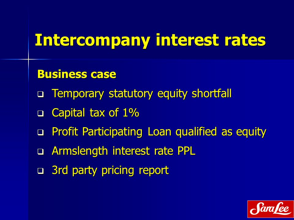 Intercompany interest rates Business case  Temporary statutory equity shortfall  Capital tax of 1%  Profit Participating Loan qualified as equity  Armslength interest rate PPL  3rd party pricing report
